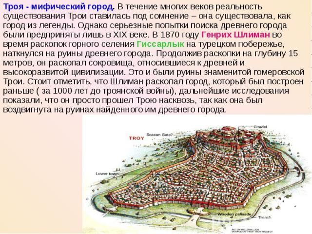 Троя - мифический город. В течение многих веков реальность существования Трои ставилась под сомнение – она существовала, как город из легенды. Однако серьезные попытки поиска древнего города были предприняты лишь в XIX веке. В 1870 году Генрих Шлима…