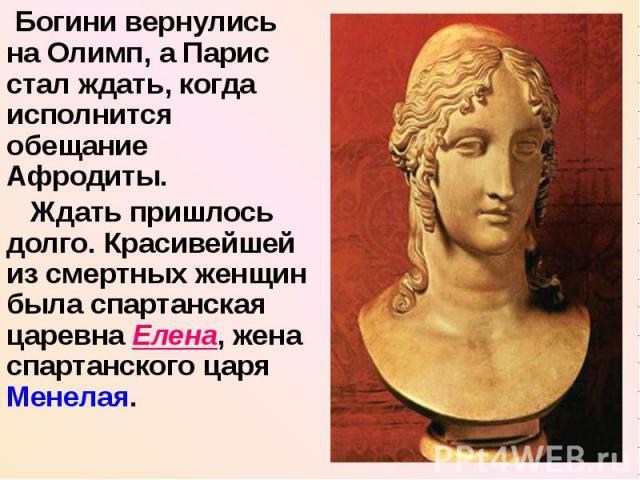 Богини вернулись на Олимп, а Парис стал ждать, когда исполнится обещание Афродиты. Ждать пришлось долго. Красивейшей из смертных женщин была спартанская царевна Елена, жена спартанского царя Менелая.