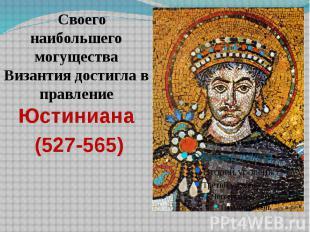 Своего наибольшего могущества Византия достигла в правление Юстиниана Своего наи