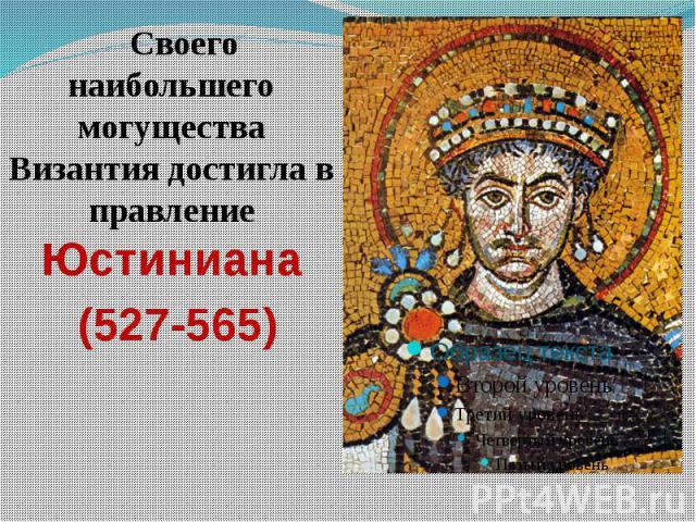 Своего наибольшего могущества Византия достигла в правление Юстиниана Своего наибольшего могущества Византия достигла в правление Юстиниана (527-565)