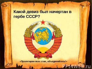 Какой девиз был начертан в гербе СССР? Какой девиз был начертан в гербе СССР?