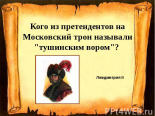 """Кого из претендентов на Московский трон называли """"тушинским вором""""?"""