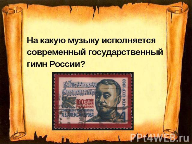 На какую музыку исполняется На какую музыку исполняется современный государственный гимн России?