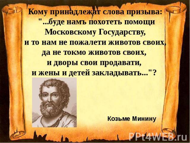 """Кому принадлежат слова призыва: """"...буде намъ похотеть помощи Московскому Государству, и то нам не пожалети животов своих, да не токмо животов своих, и дворы свои продавати, и жены и детей закладывать...""""?"""