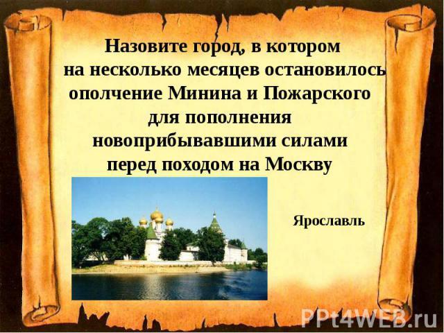 Назовите город, в котором на несколько месяцев остановилось ополчение Минина и Пожарского для пополнения новоприбывавшими силами перед походом на Москву