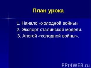 План урока 1. Начало «холодной войны». 2. Экспорт сталинской модели. 3. Апогей «
