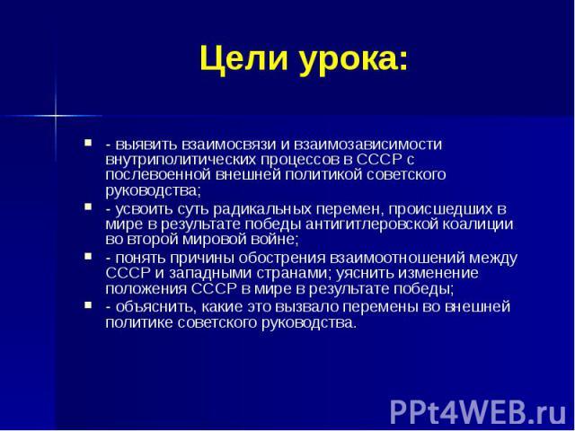 Цели урока: - выявить взаимосвязи и взаимозависимости внутриполитических процессов в СССР с послевоенной внешней политикой советского руководства; - усвоить суть радикальных перемен, происшедших в мире в результате победы антигитлеровской коалиции в…