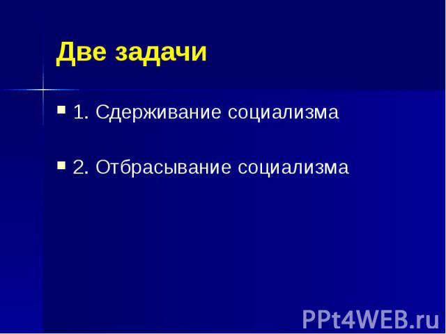Две задачи 1. Сдерживание социализма 2. Отбрасывание социализма
