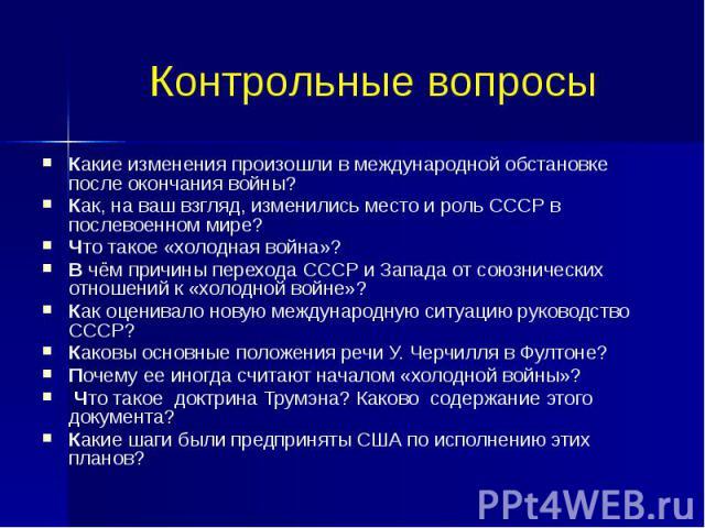 Контрольные вопросы Какие изменения произошли в международной обстановке после окончания войны? Как, на ваш взгляд, изменились место и роль СССР в послевоенном мире? Что такое «холодная война»? В чём причины перехода СССР и Запада от союзнических от…