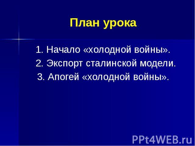 План урока 1. Начало «холодной войны». 2. Экспорт сталинской модели. 3. Апогей «холодной войны».