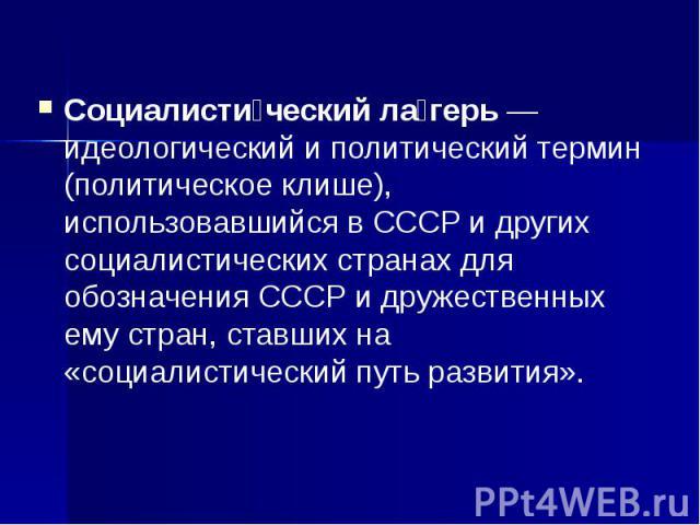 Социалисти ческий ла герь— идеологический и политический термин (политическое клише), использовавшийся в СССР и других социалистических странах для обозначения СССР и дружественных ему стран, ставших на «социалистический путь развития». Социал…
