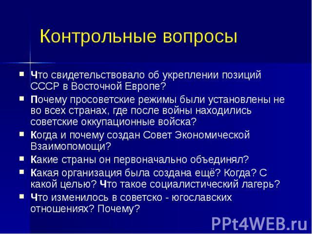 Контрольные вопросы Что свидетельствовало об укреплении позиций СССР в Восточной Европе? Почему просоветские режимы были установлены не во всех странах, где после войны находились советские оккупационные войска? Когда и почему создан Совет Экономиче…