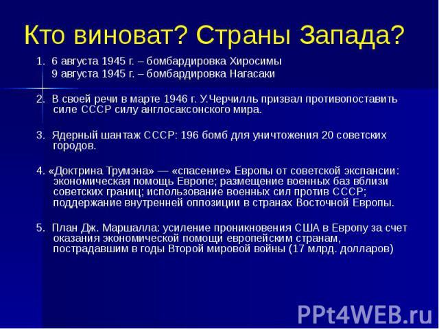 Кто виноват? Страны Запада? 1. 6 августа 1945 г. – бомбардировка Хиросимы 9 августа 1945 г. – бомбардировка Нагасаки 2. В своей речи в марте 1946 г. У.Черчилль призвал противопоставить силе СССР силу англосаксонского мира. 3. Ядерный шантаж СССР: 19…