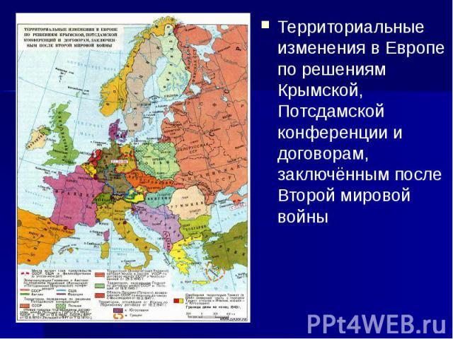 Территориальные изменения в Европе по решениям Крымской, Потсдамской конференции и договорам, заключённым после Второй мировой войны Территориальные изменения в Европе по решениям Крымской, Потсдамской конференции и договорам, заключённым после Втор…