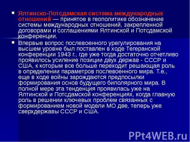 Ялтинско-Потсдамская система международных отношений— принятое в геополитике обозначение системы международных отношений, закрепленной договорами и соглашениями Ялтинской и Потсдамской конференции. Ялтинско-Потсдамская система международных от…