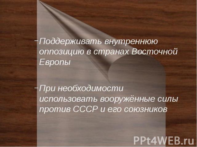 Поддерживать внутреннюю оппозицию в странах Восточной Европы Поддерживать внутреннюю оппозицию в странах Восточной Европы При необходимости использовать вооружённые силы против СССР и его союзников