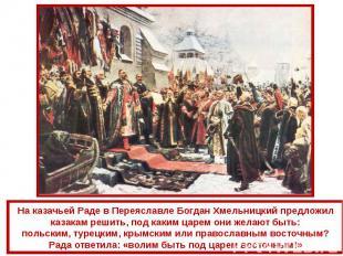На казачьей Раде в Переяславле Богдан Хмельницкий предложил казакам решить, под