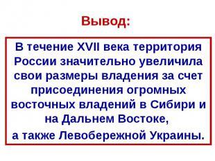Вывод: В течение XVII века территория России значительно увеличила свои размеры