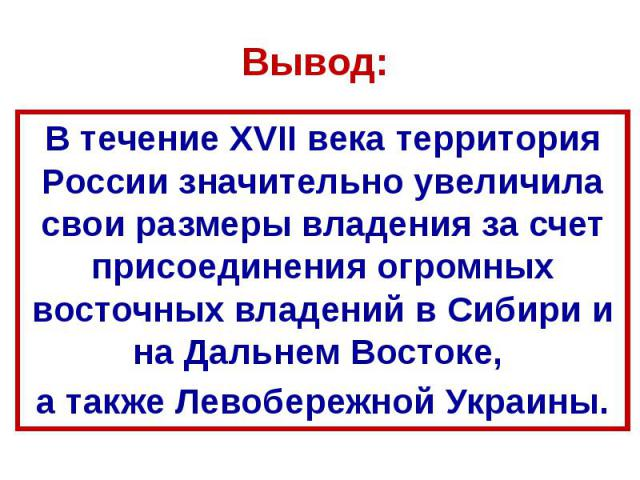 Вывод: В течение XVII века территория России значительно увеличила свои размеры владения за счет присоединения огромных восточных владений в Сибири и на Дальнем Востоке, а также Левобережной Украины.