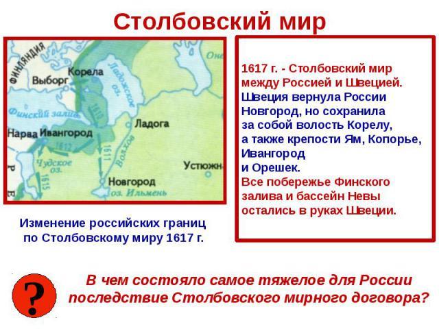 Столбовский мир 1617 г. - Столбовский мир между Россией и Швецией. Швеция вернула России Новгород, но сохранила за собой волость Корелу, а также крепости Ям, Копорье, Ивангород и Орешек. Все побережье Финского залива и бассейн Невы остались в руках …