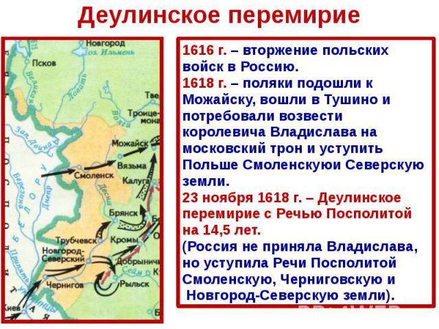 Деулинское перемирие 1616 г. – вторжение польских войск в Россию. 1618 г. – поляки подошли к Можайску, вошли в Тушино и потребовали возвести королевича Владислава на московский трон и уступить Польше Смоленскуюи Северскую земли. 23 ноября 1618 г. – …