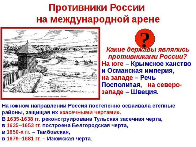 Противники России на международной арене Какие державы являлись противниками России? На юге – Крымское ханство и Османская империя, на западе – Речь Посполитая, на северо-западе – Швеция.