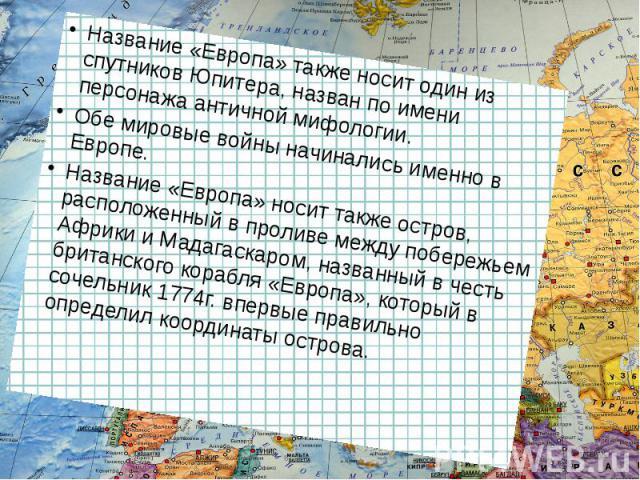 Название «Европа» также носит один из спутников Юпитера, назван по имени персонажа античной мифологии. Обе мировые войны начинались именно в Европе. Название «Европа» носит также остров, расположенный в проливе между побережьем Африки и Мадагаскаром…