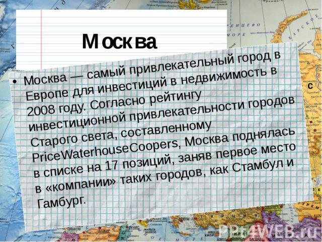 Москва Москва — самый привлекательный город в Европе для инвестиций в недвижимость в 2008 году. Согласно рейтингу инвестиционной привлекательности городов Старого света, составленному PriceWaterhouseCoopers, Москва поднялась в списке на 17 позиций, …