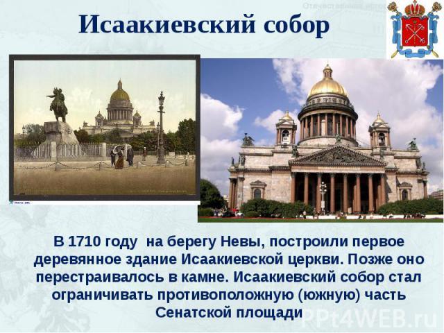 Исаакиевский собор В 1710 году на берегу Невы, построили первое деревянное здание Исаакиевской церкви. Позже оно перестраивалось в камне. Исаакиевский собор стал ограничивать противоположную (южную) часть Сенатской площади