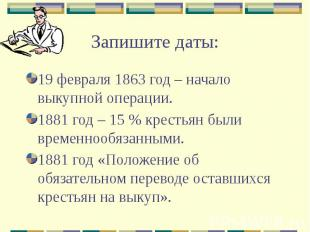 Запишите даты: 19 февраля 1863 год – начало выкупной операции. 1881 год – 15 % к