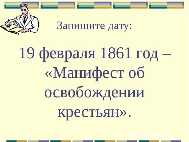 Запишите дату: 19 февраля 1861 год – «Манифест об освобождении крестьян».