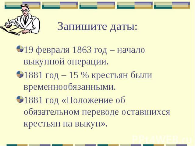 Запишите даты: 19 февраля 1863 год – начало выкупной операции. 1881 год – 15 % крестьян были временнообязанными. 1881 год «Положение об обязательном переводе оставшихся крестьян на выкуп».