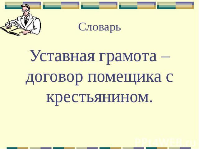 Словарь Уставная грамота – договор помещика с крестьянином.