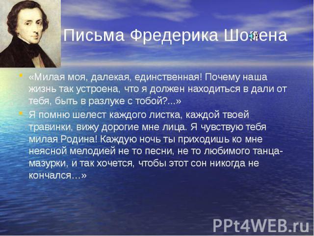 Письма Фредерика Шопена «Милая моя, далекая, единственная! Почему наша жизнь так устроена, что я должен находиться в дали от тебя, быть в разлуке с тобой?...» Я помню шелест каждого листка, каждой твоей травинки, вижу дорогие мне лица. Я чувствую те…