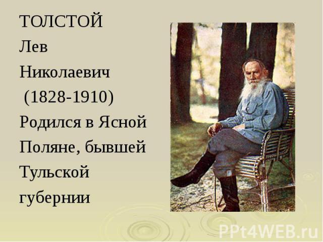 ТОЛСТОЙ ТОЛСТОЙ Лев Николаевич (1828-1910) Родился в Ясной Поляне, бывшей Тульской губернии