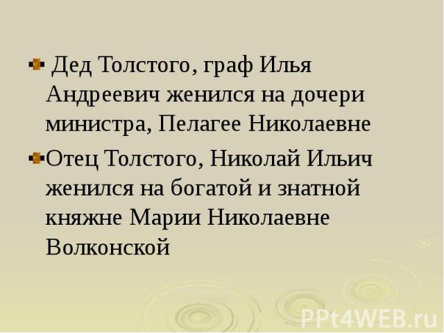 Дед Толстого, граф Илья Андреевич женился на дочери министра, Пелагее Николаевне Дед Толстого, граф Илья Андреевич женился на дочери министра, Пелагее Николаевне Отец Толстого, Николай Ильич женился на богатой и знатной княжне Марии Николаевне Волконской