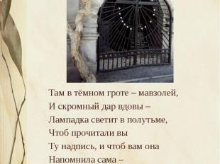 Там в тёмном гроте – мавзолей, Там в тёмном гроте – мавзолей, И скромный дар вдо
