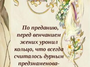 По преданию, перед венчанием жених уронил кольцо, что всегда считалось дурным пр