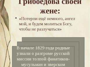 Строки из последнего письма Грибоедова своей жене: «Потерпи ещё немного, ангел м