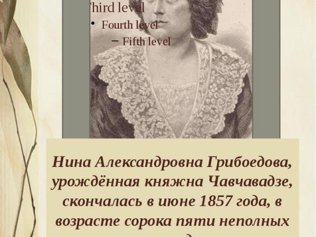 Нина Александровна Грибоедова, урождённая княжна Чавчавадзе, скончалась в июне 1857 года, в возрасте сорока пяти неполных лет, во время эпидемии холеры, пришедшей в Тифлис из Персии. Она отказалась покинуть город, как большинство богатых семей