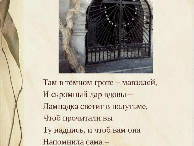 Там в тёмном гроте – мавзолей, Там в тёмном гроте – мавзолей, И скромный дар вдовы – Лампадка светит в полутьме, Чтоб прочитали вы Ту надпись, и чтоб вам она Напомнила сама – Два горя: горе от любви И горе от ума. Яков Полонский