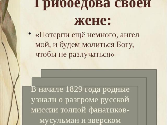 Строки из последнего письма Грибоедова своей жене: «Потерпи ещё немного, ангел мой, и будем молиться Богу, чтобы не разлучаться»