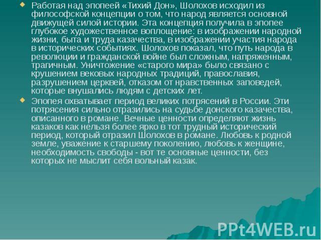 Работая над эпопеей «Тихий Дон», Шолохов исходил из философской концепции о том, что народ является основной движущей силой истории. Эта концепция получила в эпопее глубокое художественное воплощение: в изображении народной жизни, быта и труда казач…