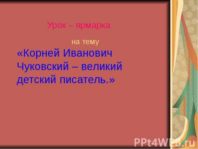 Урок – ярмарка на тему «Корней Иванович Чуковский – великий детский писатель.»