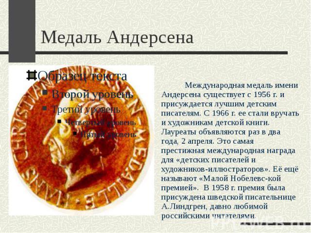 Медаль Андерсена Международная медаль имени Андерсена существует с 1956 г. и присуждается лучшим детским писателям. С 1966 г. ее стали вручать и художникам детской книги. Лауреаты объявляются раз в два года, 2 апреля. Это самая престижная международ…