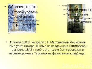 15 июля 1841г. на дуэли с Н.Мартыновым Лермонтов был убит. Похоронен был на клад