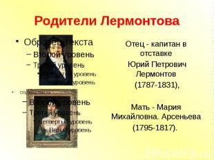 Родители Лермонтова Отец - капитан в отставке Юрий Петрович Лермонтов (1787-1831