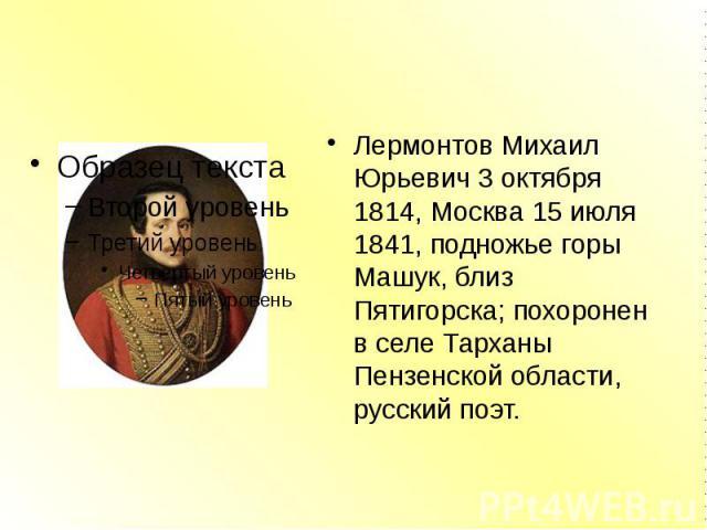 Лермонтов Михаил Юрьевич 3 октября 1814, Москва 15 июля 1841, подножье горы Машук, близ Пятигорска; похоронен в селе Тарханы Пензенской области, русский поэт.