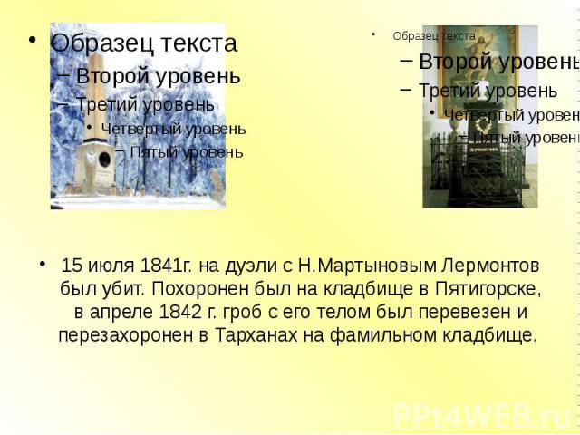 15 июля 1841г. на дуэли с Н.Мартыновым Лермонтов был убит. Похоронен был на кладбище в Пятигорске, в апреле 1842 г. гроб с его телом был перевезен и перезахоронен в Тарханах на фамильном кладбище. 15 июля 1841г. на дуэли с Н.Мартыновым Лермонтов был…
