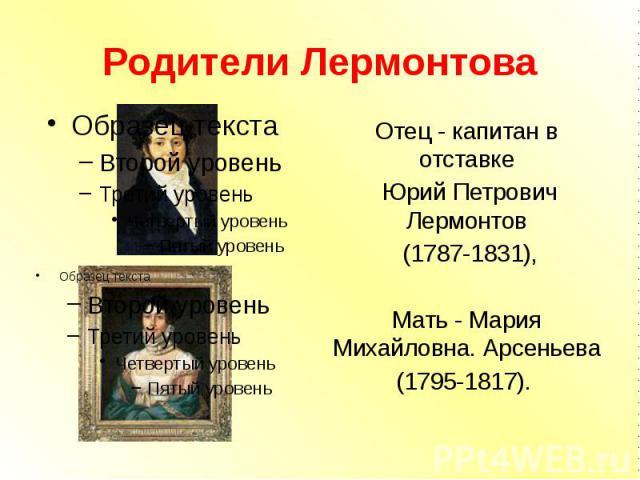 Родители Лермонтова Отец - капитан в отставке Юрий Петрович Лермонтов (1787-1831), Мать - Мария Михайловна. Арсеньева (1795-1817).